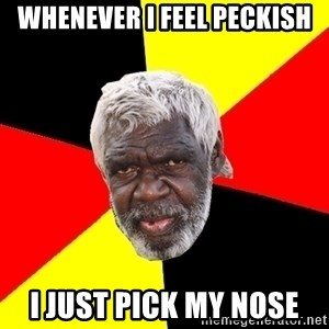 Aboriginal - whenever i feel peckish i just pick my nose