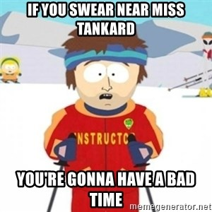 Bad time ski instructor 1 - if you swear near miss tankard you're gonna have a bad time