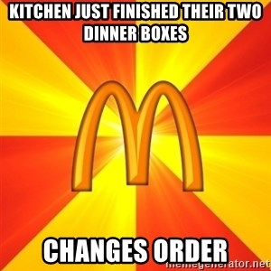 Maccas Meme - Kitchen just finished their two dinner boxes CHANGES ORDER