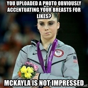 McKayla Maroney Not Impressed - You Uploaded a photo Obviously accentuating your breasts for likes? Mckayla is not impressed