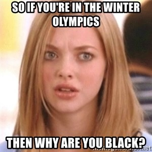OMG KAREN - So if you're in the winter olympics then why are you black?