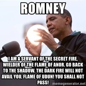 Wizard Obama - Romney I am a servant of the Secret Fire, wielder of the flame of Anor. Go back to the shadow. The dark fire will not avail you, flame of Udun! You shall not pass!