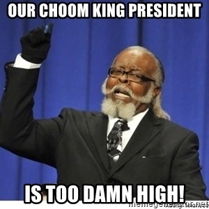 The tolerance is to damn high! - our choom king president is too damn high!