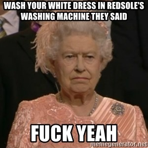 One is not amused - wash your white dress in redsole's washing machine they said fuck yeah