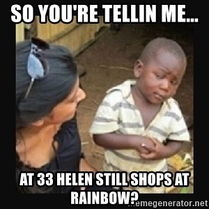 African little boy - So you're tellin me...  at 33 Helen still shops at rainbow?