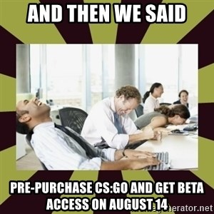 And then we said - and then we said pre-purchase CS:GO and get beta access on august 14