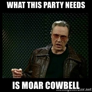 Christopher Walken Cowbell - WHAT THIS PARTY NEEDS Is moar cowbell