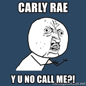 Y U No - carly rae y u no call me?!