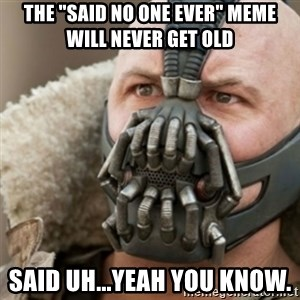 """Bane - The """"Said no one ever"""" Meme will never get old said uh...yeah you know."""