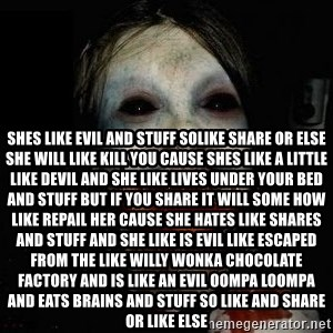 scary meme - shes like evil and stuff solike share or else she will like kill you cause shes like a little like devil and she like lives under your bed and stuff but if you share it will some how like repail her cause she hates like shares and stuff and she like is evil like escaped from the like willy wonka chocolate factory and is like an evil oompa loompa and eats brains and stuff so like and share or like else