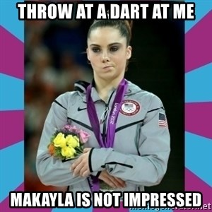 Makayla Maroney  - throw at a dart at me Makayla is not impressed