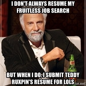The Most Interesting Man In The World - i don't always resume my fruitless job search but when i do, i submit teddy ruxpin's resume for lols