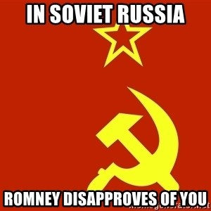 In Soviet Russia - In soviet russia Romney DISAPPROVES of you