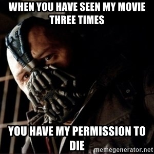 Bane Permission to Die - when you have seen my movie three times you have my permissioN to die