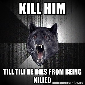 Insanity Wolf - KILL HIM TILL till he dies from being killed