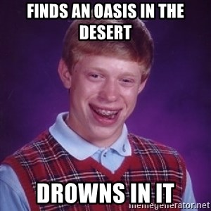 Bad Luck Brian - Finds an oasis in the desert drowns in it