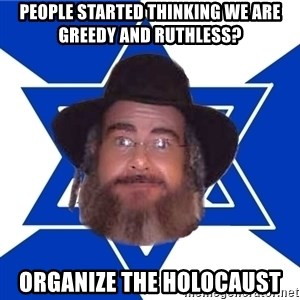 Advice Jew - people started thinking we are greedy and ruthless? organize the Holocaust