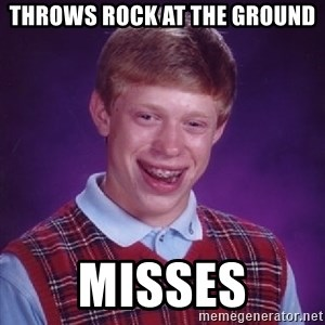 Bad Luck Brian - throws rock at the ground misses
