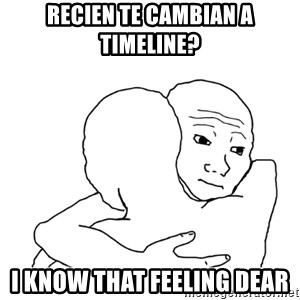 I know that feel bro blank - Recien te cambian a timeline? I know that feeling dear