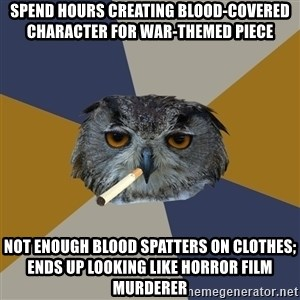 Art Student Owl - Spend hours creating blood-covered character for war-themed piece NOT ENOUGH Blood spatters on clothes; ends up looking like horror film murderer