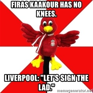 "Liverpool Problems - Firas Kaakour has no knees. Liverpool: ""Let's Sign the Lad."""