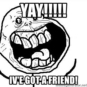 Happy Forever Alone - yay!!!!! iv'e got a friend!
