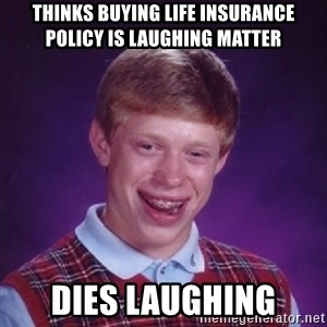 Bad Luck Brian - thinks buying life insurance policy is laughing matter dies laughing