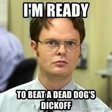 Dwight Shrute - i'm ready to beat a dead dog's dickoff