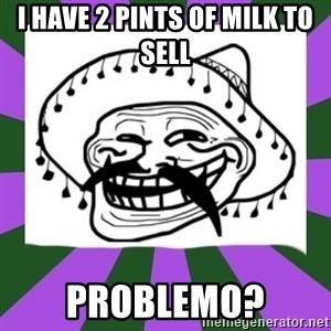 Mexican Troll Face - I have 2 pints of milk to sell problemo?