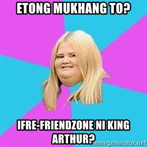 Fat Girl - Etong mukhang to? ifre-friendzone ni king arthur?