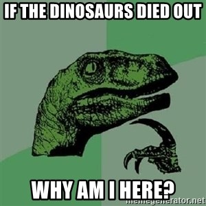Philosoraptor - if the dinosaurs died out why am i here?