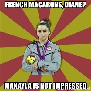 Not Impressed Makayla - French macarons, diane? makayla is not impressed