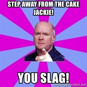 Phil Mitchell - step away from the cake JACKIE! YOU SLAG!