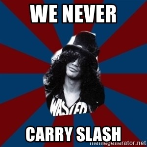 slashthememe - WE NEVER  CARRY SLASH