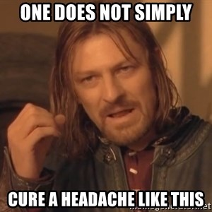 Aragorn - one does not simply cure a headache like this