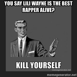 kill yourself guy - You say Lili Wayne is the Best rapper alive?