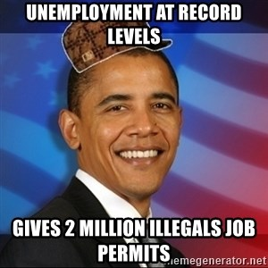 Scumbag Obama - UNEMPLOYMENT AT RECORD LEVELS GIVES 2 MILLION ILLEGALS JOB PERMITS