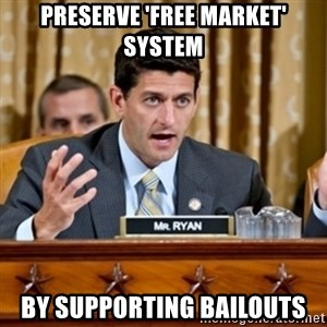Paul Ryan Meme  - preserve 'free market' system by supporting bailouts