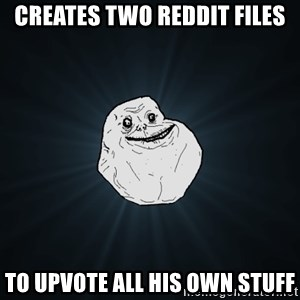 Forever Alone - creates two reddit files to upvote all his own stuff