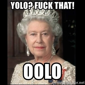 Queen of England - YOLO? FUCK THAT! OOLO