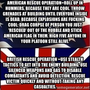 Americabritain - American rescue operation=Roll up in Hummers, because they are cool. Throw grenades at building until everyone inside is dead, because explosions are fucking cool. Drag corpse of person you just 'rescued' out of the rubble and stick American flag in them. High five anyone in your platoon still alive.  British rescue operation =Use stealth tactics to get into the enemy building. Use silenced weapons and gas to disable combatants and avoid detection. Rescue victim quickly and without taking any casualties.
