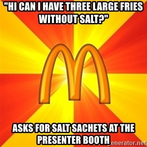 "Maccas Meme - ""hi can i have three large fries without salt?"" asks for salt sachets at the presenter booth"