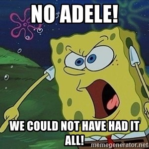 Spongebob Rage - NO ADELE! WE COULD NOT HAVE HAD IT ALL!