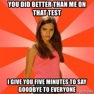 Jealous Girl - You did better than me on that test I give you five minutes to say goodbye to everyone