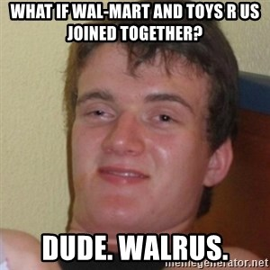 Stoner Stanley - What if Wal-Mart and toys R us Joined together? Dude. Walrus.