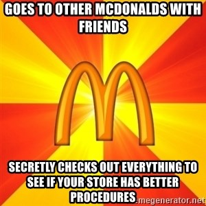 Maccas Meme - Goes to other mcdonalds with friends secretly checks out everything to see if your store has better procedures