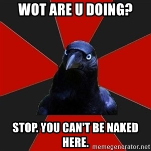 Gothiccrow - Wot are u doing? Stop. You can't be naked here.