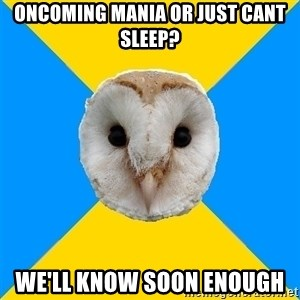Bipolar Owl - oncoming mania or just cant sleep? we'll know soon enough