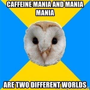 Bipolar Owl - caffeine mania and mania mania are two different worlds