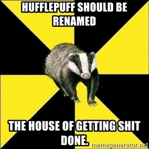 PuffBadger - Hufflepuff should be renamed the house of getting shit done.